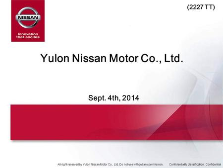 All right reserved by Yulon Nissan Motor Co., Ltd. Do not use without any permission.Confidentiality classification : Confidential Sept. 4th, 2014 Yulon.