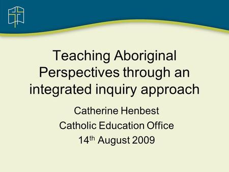 Teaching Aboriginal Perspectives through an integrated inquiry approach Catherine Henbest Catholic Education Office 14 th August 2009.