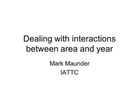 Dealing with interactions between area and year Mark Maunder IATTC.