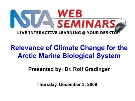 LIVE INTERACTIVE YOUR DESKTOP Thursday, December 3, 2009 Relevance of Climate Change for the Arctic Marine Biological System Presented by: Dr.