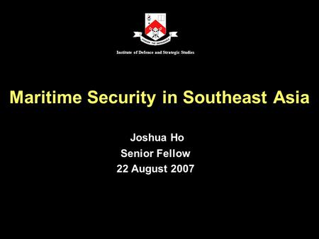 Maritime Security <strong>in</strong> Southeast Asia Joshua Ho Senior Fellow 22 August 2007 Institute of Defence and Strategic Studies.