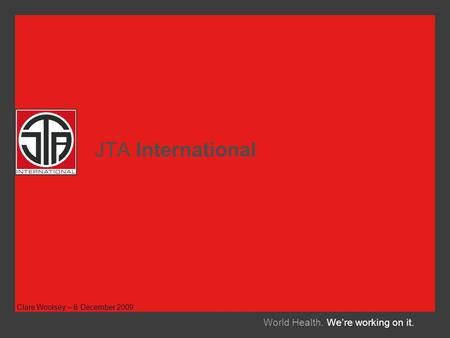 JTA International World Health. We're working on it. Clare Woolsey – 8 December 2009.