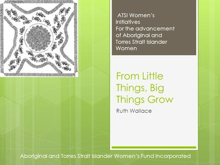 Aboriginal and Torres Strait Islander Women's Fund Incorporated ATSI Women's Initiatives For the advancement of Aboriginal and Torres Strait Islander Women.
