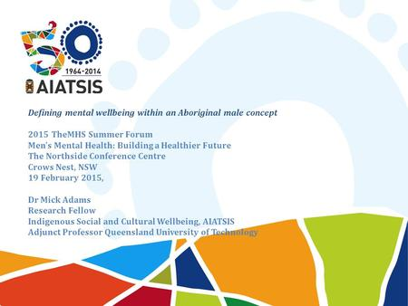 Defining mental wellbeing within an Aboriginal male concept 2015 TheMHS Summer Forum Men's Mental Health: Building a Healthier Future The Northside Conference.
