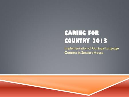 CARING FOR COUNTRY 2013 Implementation of Guringai Language Content at Stewart House.