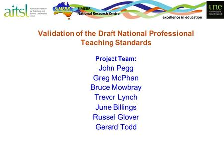 Validation of the Draft National Professional Teaching Standards Project Team: John Pegg Greg McPhan Bruce Mowbray Trevor Lynch June Billings Russel Glover.