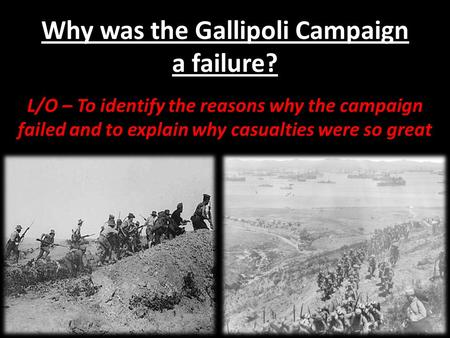 Why was the Gallipoli Campaign a failure? L/O – To identify the reasons why the campaign failed and to explain why casualties were so great.