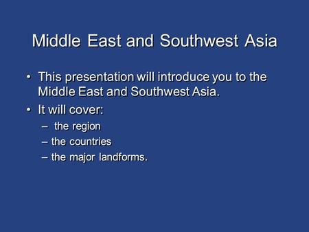Middle East and Southwest Asia This presentation will introduce you to the Middle East and Southwest Asia. It will cover: – the region –the countries.