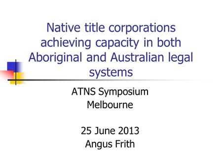 Native title corporations achieving capacity in both Aboriginal and Australian legal systems ATNS Symposium Melbourne 25 June 2013 Angus Frith.