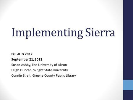 Implementing Sierra EGL-IUG 2012 September 21, 2012 Susan Ashby, The University of Akron Leigh Duncan, Wright State University Connie Strait, Greene County.