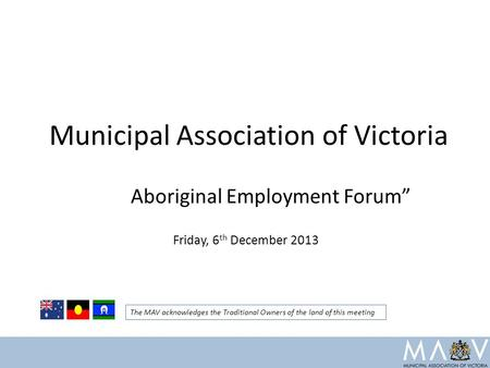"Municipal Association of Victoria Aboriginal Employment Forum"" Friday, 6 th December 2013 The MAV acknowledges the Traditional Owners of the land of this."