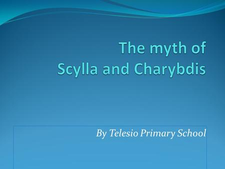 By Telesio Primary School. Scylla and Charybdis were two mythical sea monsters living on opposite sides of the Strait of Messina between Italy and Sicily.