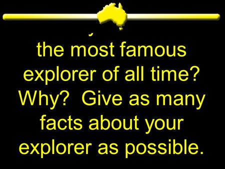 Who do you believe is the most famous explorer of all time? Why? Give as many facts about your explorer as possible.
