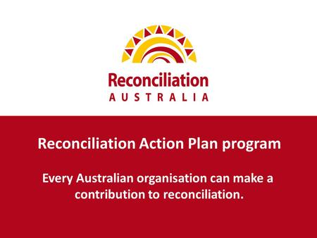 Reconciliation Action Plan program Every Australian organisation can make a contribution to reconciliation.