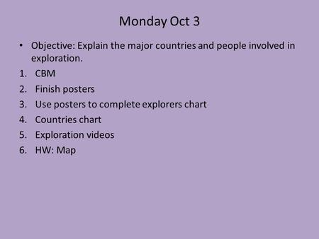 Monday Oct 3 Objective: Explain the major countries and people involved in exploration. 1.CBM 2.Finish posters 3.Use posters to complete explorers chart.