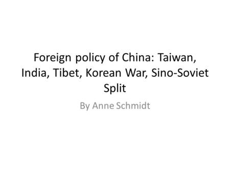 Foreign policy of China: Taiwan, India, Tibet, Korean War, Sino-Soviet Split By Anne Schmidt.