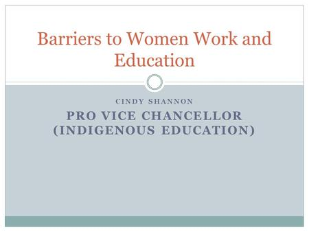 CINDY SHANNON PRO VICE CHANCELLOR (INDIGENOUS EDUCATION) Barriers to Women Work and Education.