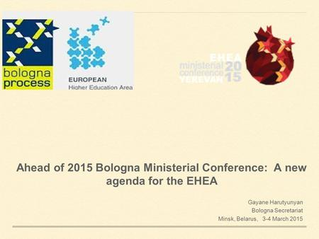 Ahead of 2015 Bologna Ministerial Conference: A new agenda for the EHEA Gayane Harutyunyan Bologna Secretariat Minsk, Belarus, 3-4 March 2015.