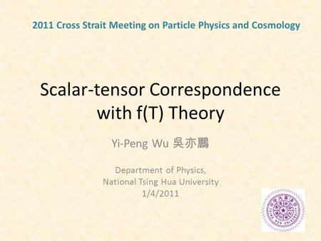 Scalar-tensor Correspondence with f(T) Theory Yi-Peng Wu 吳亦鵬 Department of Physics, National Tsing Hua University 1/4/2011 2011 Cross Strait Meeting on.