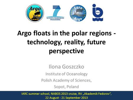 Argo floats in the polar regions - technology, reality, future perspective Ilona Goszczko Institute of Oceanology Polish Academy of Sciences, Sopot, Poland.