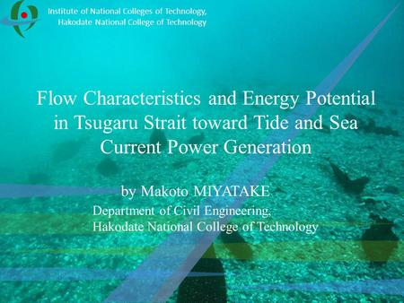 Flow Characteristics and Energy Potential in Tsugaru Strait toward Tide and Sea Current Power Generation by Makoto MIYATAKE Institute of National Colleges.