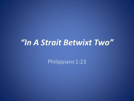 """In A Strait Betwixt Two"" Philippians 1:23. Introduction Often faced with difficult decisions to make: – When buying goods and services… TV, Car, Computer,"