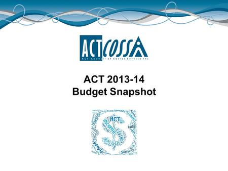 ACT 2013-14 Budget Snapshot. ACTCOSS acknowledges Canberra has been built on the land of the Ngunnawal people. We pay respects to their Elders and recognise.