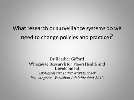 What research or surveillance systems do we need to change policies and practice ? Dr Heather Gifford Whakauae Research for Māori Health and Development.