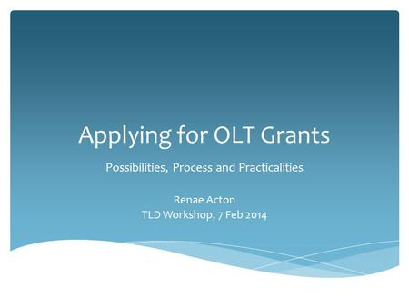 Applying for OLT Grants Possibilities, Process and Practicalities Renae Acton TLD Workshop, 7 Feb 2014.