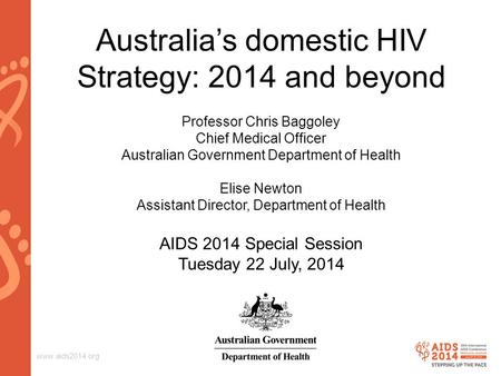 Www.aids2014.org Australia's domestic HIV Strategy: 2014 and beyond Professor Chris Baggoley Chief Medical Officer Australian Government Department of.