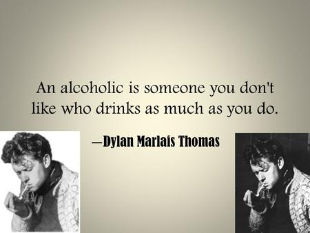 An alcoholic is someone you don't like who drinks as much as you do. — Dylan Marlais Thomas.