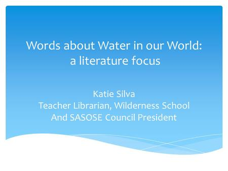Words about Water in our World: a literature focus Katie Silva Teacher Librarian, Wilderness School And SASOSE Council President.