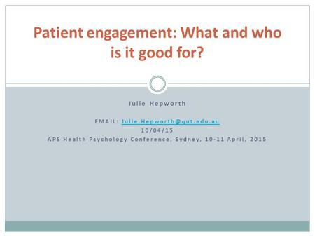 Julie Hepworth   10/04/15 APS Health Psychology Conference, Sydney, 10-11 April, 2015 Patient engagement: