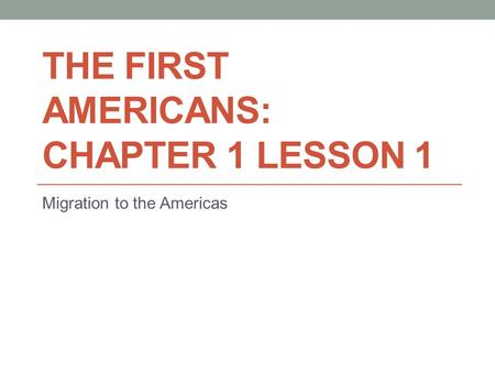 THE FIRST AMERICANS: CHAPTER 1 LESSON 1 Migration to the Americas.