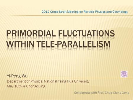 Yi-Peng Wu Department of Physics, National Tsing Hua University May Chongquing 2012 Cross-Strait Meeting on Particle Physics and Cosmology Collaborate.
