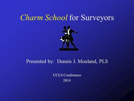 Charm School for Surveyors Presented by: Dennis J. Mouland, PLS UCLS Conference 2014.