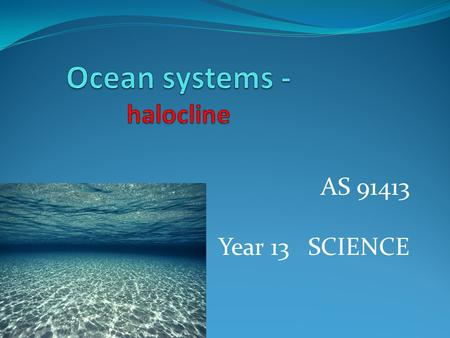 AS 91413 Year 13 SCIENCE. Ocean systems – course topics 1. Ocean composition 2. Ocean circulation 3. The carbon cycle 4. Transport matter, energy – heat,