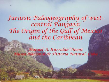 Jurassic Paleogeography of west- central Pangaea: The Origin of the Gulf of Mexico and the Caribbean Manuel A. Iturralde-Vinent Museo Nacional de Historia.
