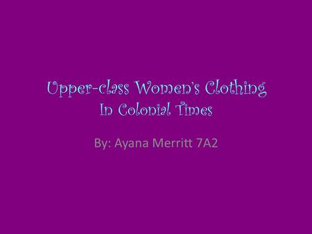 Upper-class Women's Clothing In Colonial Times By: Ayana Merritt 7A2.