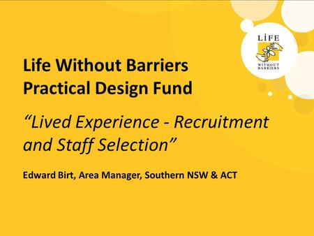 "Life Without Barriers Practical Design Fund ""Lived Experience - Recruitment and Staff Selection"" Edward Birt, Area Manager, Southern NSW & ACT."