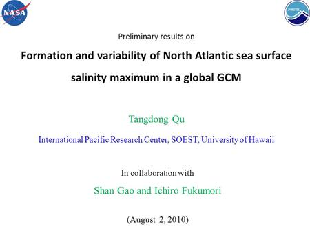 Preliminary results on Formation and variability of North Atlantic sea surface salinity maximum in a global GCM Tangdong Qu International Pacific Research.