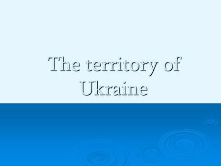 The territory of Ukraine. Ukraine is one of the largest countries of E E E Eastern Europe. Ukraine occupies an area of 603,7 sq km. It borders on Russia.