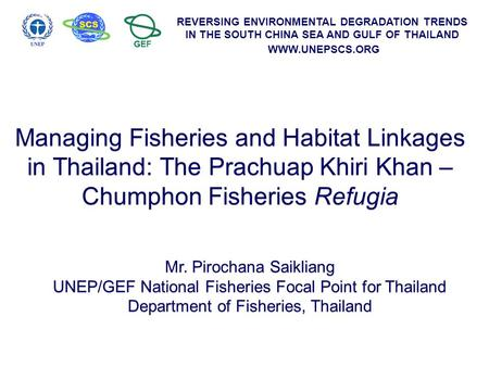 REVERSING ENVIRONMENTAL DEGRADATION TRENDS IN THE SOUTH CHINA SEA AND GULF OF THAILAND WWW.UNEPSCS.ORG Managing Fisheries and Habitat Linkages in Thailand: