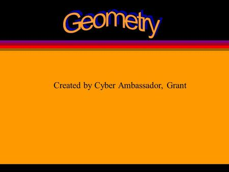 Created by Cyber Ambassador, Grant Geometry- the branch of mathematics that deals with lines, angles, surfaces, solids, and their measurement. In this.
