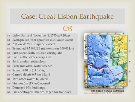   Lisbon Portugal November 1, 1755 at 9:40am  Earthquakes from epicenter in Atlantic Ocean  200 km WSW of Cape St Vincent  Estimated 8.5-9.0, 2-3.