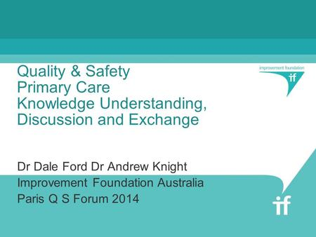 Quality & Safety Primary Care Knowledge Understanding, Discussion and Exchange Dr Dale Ford Dr Andrew Knight Improvement Foundation Australia Paris Q S.