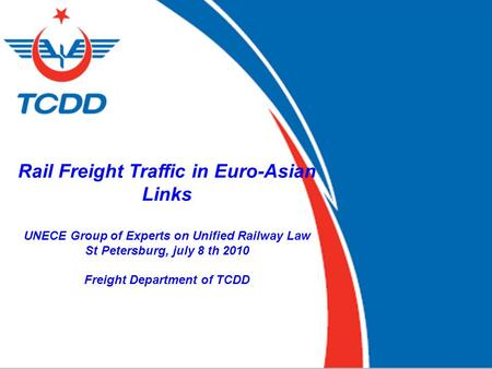 1 1 Rail Freight Traffic in Euro-Asian Links UNECE Group of Experts on Unified Railway Law St Petersburg, july 8 th 2010 Freight Department of TCDD.