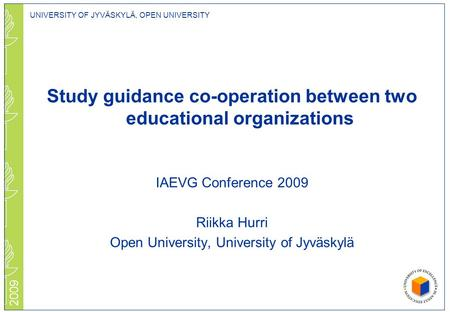 UNIVERSITY OF JYVÄSKYLÄ, OPEN UNIVERSITY 2009 Study guidance co-operation between two educational organizations IAEVG Conference 2009 Riikka Hurri Open.