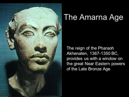 The Amarna Age The reign of the Pharaoh Akhenaten, 1367-1350 BC, provides us with a window on the great Near Eastern powers of the Late Bronze Age.