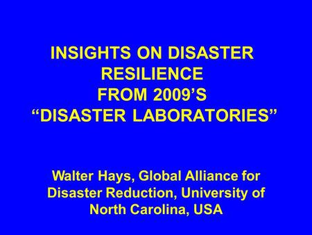 "INSIGHTS ON DISASTER RESILIENCE FROM 2009'S ""DISASTER LABORATORIES"" Walter Hays, Global Alliance for Disaster Reduction, University of North Carolina,"